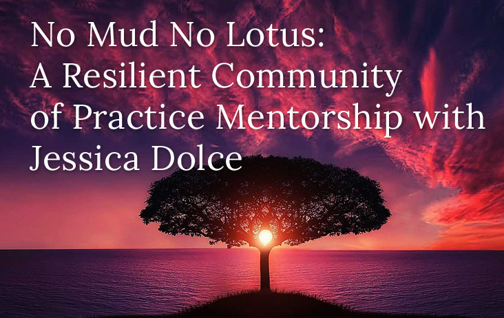 No Mud No Lotus: A Resilient Community of Practice Mentorship with Jessica Dolce